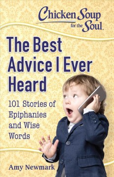 Chicken soup for the soul : the best advice I ever heard : 101 stories of epiphanies and wise words / [compiled by] Amy Newmark. - [compiled by] Amy Newmark.