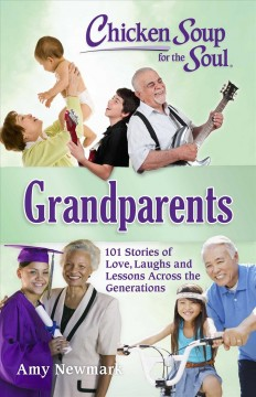 Chicken soup for the soul : grandparents : 101 stories of love, laughs and lessons across the generations / [compiled by] Amy Newmark.