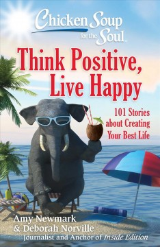 Chicken soup for the soul : think positive, live happy : 101 stories about creating your best life / [compiled by] Amy Newmark & Deborah Norville.