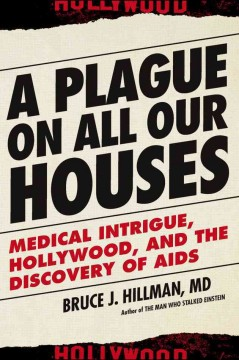 A plague on all our houses : medical intrigue, Hollywood, and the discovery of AIDS / Bruce J. Hillman.