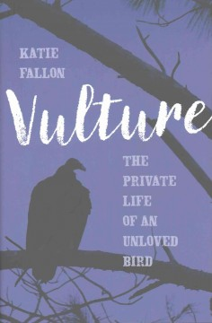 Vulture : the private life of an unloved bird / Katie Fallon.