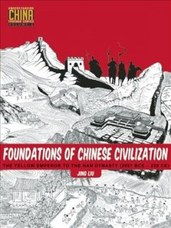 Foundations of Chinese civilization : the yellow Emperor to the Han dynasty (2697 BCE - 220 CE) / Jing Liu.