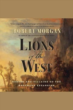 Lions of the West : heroes and villains of the westward expansion / Robert Morgan.