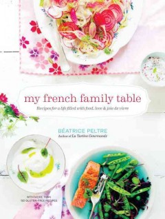 My French family table : recipes for a life filled with food, love, and joie de vivre / Béatrice Peltre.