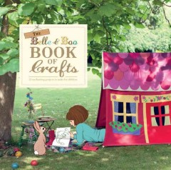 The Belle & Boo book of crafts : 25 enchanting projects to make for children / created by Mandy Sutcliffe ; photography by Laura Edwards.