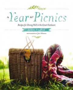 A year of picnics : recipes for dining well in the great outdoors / Ashley English ; photographs by Jen Altman. - Ashley English ; photographs by Jen Altman.