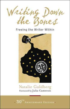 Writing down the bones : freeing the writer within / Natalie Goldberg ; forwards by Julia Cameron and Bill Addison.