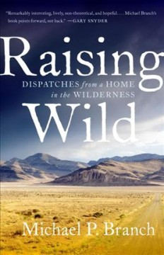 Raising wild : dispatches from a home in the wilderness / Michael P. Branch. - Michael P. Branch.