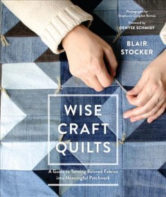 Wise craft quilts : a guide to turning beloved fabrics into meaningful patchwork / Blair Stocker ; foreword by Denyse Schmidt ; photographs by Stephanie Congdon Barnes. - Blair Stocker ; foreword by Denyse Schmidt ; photographs by Stephanie Congdon Barnes.