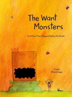 The Want Monsters : and how they stopped ruling my world / Chelo Manchego.