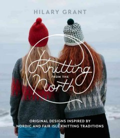 Knitting from the North : original designs inspired by Nordic and Fair Isle knitting traditions / Hilary Grant ; photography by Caro Weiss.