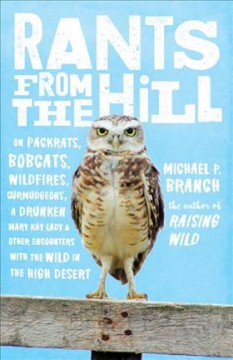 Rants from the hill : on packrats, bobcats, wildfires, curmudgeons, a drunken Mary Kay lady, and other encounters with the wild in the high desert / Michael P. Branch.