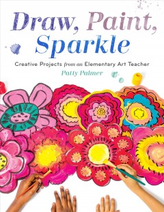 Draw, paint, sparkle : creative projects from an elementary art teacher / Patty Palmer.