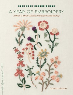 A year of embroidery : a month-to-month collection of motifs for seasonal stitching / Yumiko Higuchi.