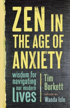 Zen in the age of anxiety : wisdom for navigating our modern lives / Tim Burkett ; edited by Wanda Isle.