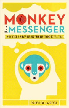 The monkey is the messenger : meditation and what your busy mind is trying to tell you / Ralph De la Rosa ; foreword by Susan Piver.