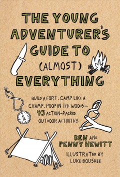 The young adventurer's guide to (almost) everything : build a fort, camp like a champ, poop in the woods--45 action-packed outdoor activities / Ben and Penny Hewitt ; illustrations by Luke Boushee.