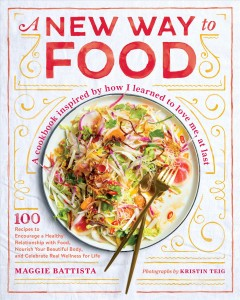 A new way to food : 100 recipes to revamp the way you eat and change your relationship to food / Maggie Battista ; photographs by Kristin Teig.