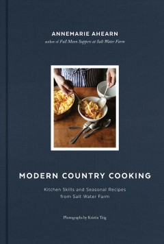 Modern country cooking : kitchen skills and seasonal recipes from Salt Water Farm / Annemarie Ahearn ; photographs by Kristin Teig. - Annemarie Ahearn ; photographs by Kristin Teig.