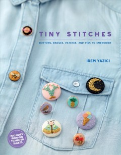 Tiny stitches : buttons, badges, patches, and pins to embroider / Irem Yazici.
