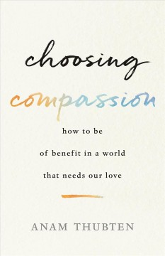 Choosing compassion : how to be of benefit in a world that needs our love / Anam Thubten.