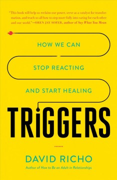 Triggers : how we can stop reacting and start healing / David Richo. - David Richo.
