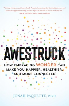 Awestruck : how embracing wonder can make you happier, healthier, and more connected / Jonah Paquette, PsyD.