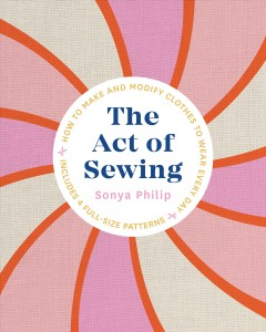 The act of sewing : how to make and modify clothes to wear every day / Sonya Philip. - Sonya Philip.