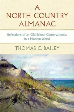 A North Country almanac : reflections of an old-school conservationist in a modern world / Thomas C. Bailey.