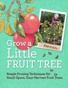 Grow a little fruit tree : simple pruning techniques for small-space, easy-harvest fruit trees / by Ann Ralph.