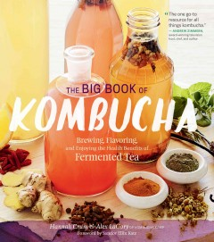 The big book of kombucha : brewing, flavoring, and enjoying the health benefits of fermented tea / Hannah Crum & Alex LaGory ; foreword by Sandor Ellix Katz.