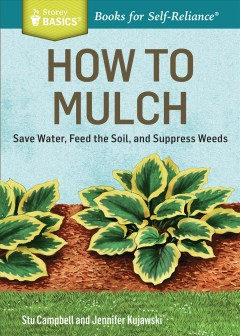 How to mulch : save water, feed the soil, and suppress weeds / Stu Campbell and Jennifer Kujawski. - Stu Campbell and Jennifer Kujawski.