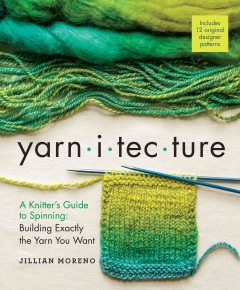 Yarnitecture : a knitter's guide to spinning : building exactly the yarn you want / Jillian Moreno. - Jillian Moreno.