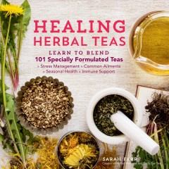 Healing herbal teas : learn to blend 101 specially formulated teas for stress management, common ailments, seasonal health, and immune support / Sarah Farr.