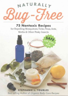 Naturally bug-free : 75 nontoxic recipes for repelling mosquitoes, ticks, fleas, ants, moths & other pesky insects / by Stephanie Tourles.