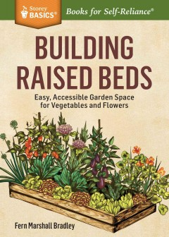 Building raised beds : easy, accessible garden space for vegetables and flowers / Fern Marshall Bradley.