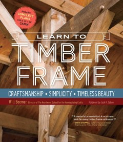 Learn to timber frame : craftsmanship, simplicity, timeless beauty / Will Beemer.