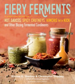 Fiery ferments : 70 stimulating recipes for hot sauces, spicy chutneys, kimchis with kick, and other blazing fermented condiments / Kirsten K. Shockey and Christopher Shockey ; foreword by Darra Goldstein. - Kirsten K. Shockey and Christopher Shockey ; foreword by Darra Goldstein.