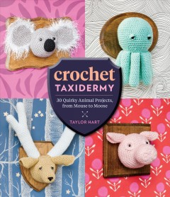 Crochet taxidermy : 30 quirky animal projects, from mouse to moose / Taylor Hart.