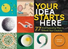 Your idea starts here : 77 mind-expanding ways to unleash your creativity / Carolyn Eckert.