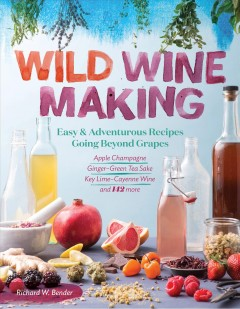Wild winemaking : easy and adventurous recipes going beyond grapes, including apple champagne, ginger--green tea sake, key lime--cayenne wine, and 142 more / Richard W. Bender.