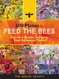 100 plants to feed the bees : provide a healthy habitat to help pollinators thrive / the Xerces Society for Invertebrate Conservation, Eric Lee-Mäder, Jarrod Fowler, Jillian Vento & Jennifer Hopwood.