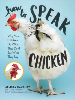 How to speak chicken : why your chickens do what they do & say what they say / by Melissa Caughey.