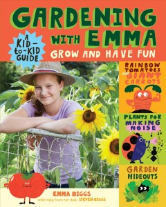 Gardening with Emma : grow and have fun : a kid-to-kid guide / by Emma Biggs with help from her dad, Steven Biggs, illustrated by Rob Hodgson. - by Emma Biggs with help from her dad, Steven Biggs, illustrated by Rob Hodgson.