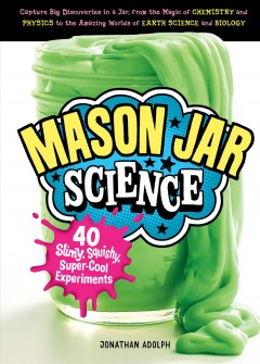 Mason jar science : 40 slimy, squishy, super-cool experiments / Jonathan Adolph. - Jonathan Adolph.