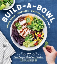 Build-a-bowl : whole grain + vegetable + protein + sauce = meal / Nicki Sizemore.