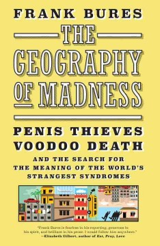 The geography of madness : penis thieves, voodoo death, and the search for the meaning of the world's strangest syndromes / Frank Bures.