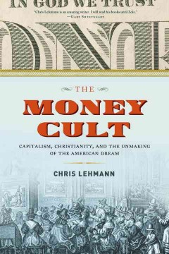 The money cult : capitalism, Christianity, and the unmaking of the American dream / Chris Lehmann. - Chris Lehmann.