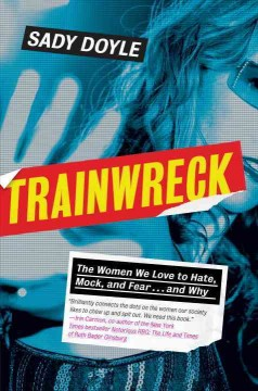 Trainwreck : the women we love to hate, mock, and fear ... and why / Sady Doyle.
