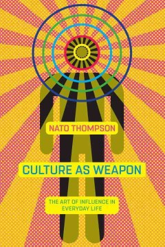 Culture as weapon : the art of influence in everyday life / Nato Thompson.